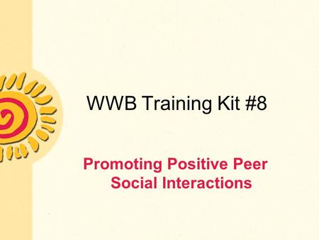 WWB Training Kit #8 Promoting Positive Peer Social Interactions.