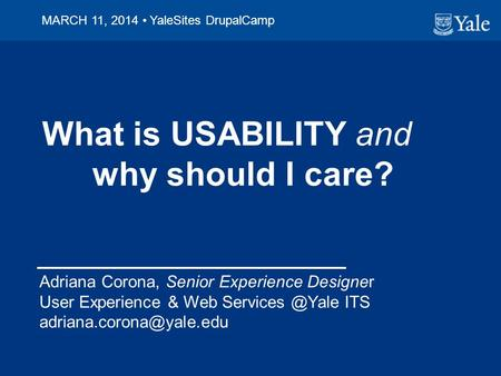 What is USABILITY and why should I care? Adriana Corona, Senior Experience Designer User Experience & Web ITS MARCH.