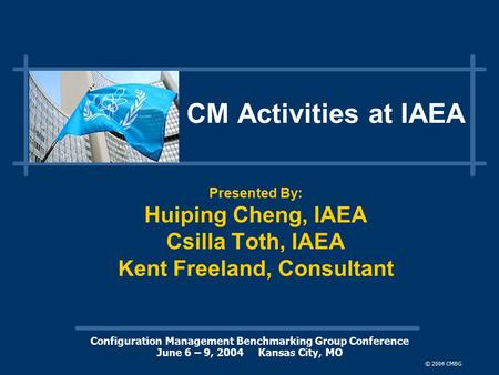 Configuration Management Benchmarking Group Conference June 6 – 9, 2004 Kansas City, MO © 2004 CMBG CM Activities at IAEA Presented By: Huiping Cheng,