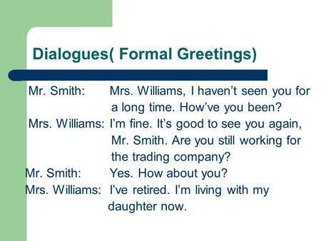 Dialogues( Formal Greetings) Mr. Smith: Mrs. Williams, I haven't seen you for a long time. How've you been? Mrs. Williams: I'm fine. It's good to see you.