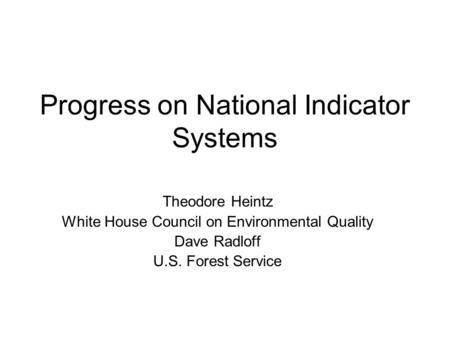 Progress on National Indicator Systems Theodore Heintz White House Council on Environmental Quality Dave Radloff U.S. Forest Service.