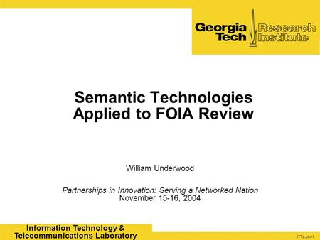 ITTL.ppt-1 Information Technology & Telecommunications Laboratory Semantic Technologies Applied to FOIA Review William Underwood Partnerships in Innovation: