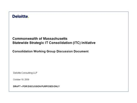 Deloitte Consulting LLP Commonwealth of Massachusetts Statewide Strategic IT Consolidation (ITC) Initiative Consolidation Working Group Discussion Document.