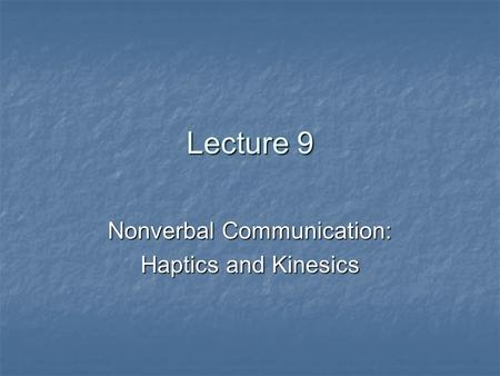 Lecture 9 Nonverbal Communication: Haptics and Kinesics.