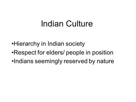 Indian Culture Hierarchy in Indian society Respect for elders/ people in position Indians seemingly reserved by nature.