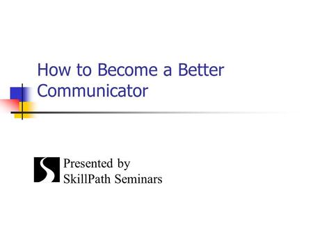 How to Become a Better Communicator Presented by SkillPath Seminars.
