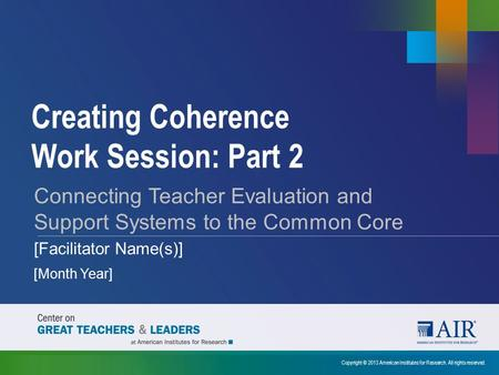 Creating Coherence Work Session: Part 2 Copyright © 2013 American Institutes for Research. All rights reserved. Connecting Teacher Evaluation and Support.
