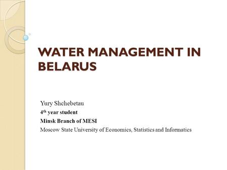 WATER MANAGEMENT IN BELARUS Yury Shchebetau 4 th year student Minsk Branch of MESI Moscow State University of Economics, Statistics and Informatics.