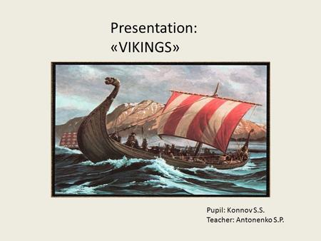 Presentation: «VIKINGS» Pupil: Konnov S.S. Teacher: Antonenko S.P.