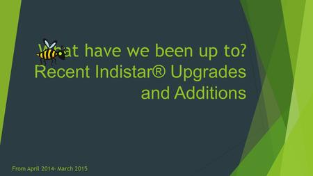 What have we been up to? Recent Indistar® Upgrades and Additions From April 2014- March 2015.