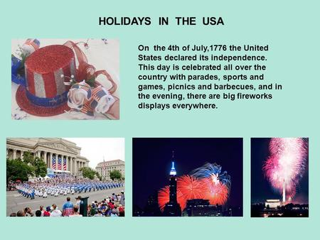 HOLIDAYS IN THE USA On the 4th of July,1776 the United States declared its independence. This day is celebrated all over the country with parades, sports.