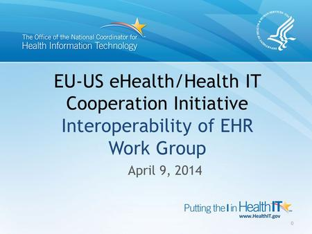 EU-US eHealth/Health IT Cooperation Initiative Interoperability of EHR Work Group April 9, 2014 0.