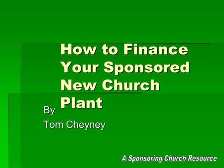 How to Finance Your Sponsored New Church Plant By Tom Cheyney.