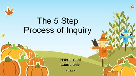 The 5 Step Process of Inquiry Instructional Leadership EDL 6241.
