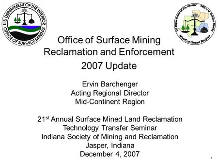 1 Office of Surface Mining Reclamation and Enforcement 2007 Update Ervin Barchenger Acting Regional Director Mid-Continent Region 21 st Annual Surface.