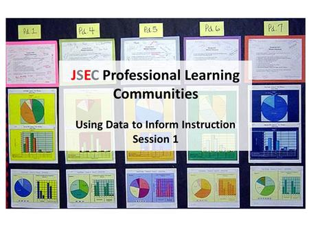 JSEC Professional Learning Communities Using Data to Inform Instruction Session 1.