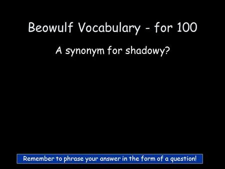 Beowulf Vocabulary - for 100 A synonym for shadowy? Remember to phrase your answer in the form of a question!