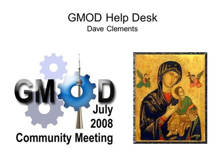 GMOD Help Desk Dave Clements. GMOD Help Desk What I've been doing What I'm planning on doing What should I be doing? How am I doing?