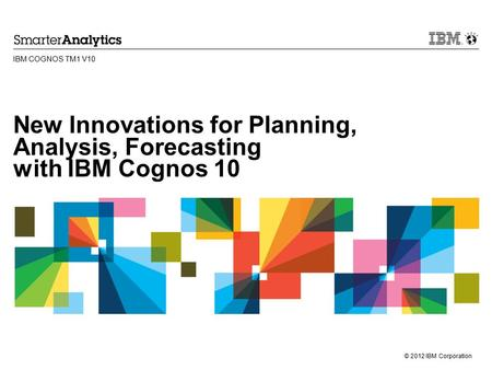 © 2012 IBM Corporation New Innovations for Planning, Analysis, Forecasting with IBM Cognos 10 IBM COGNOS TM1 V10.