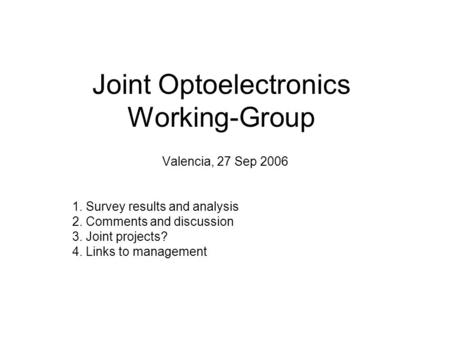 Joint Optoelectronics Working-Group Valencia, 27 Sep 2006 1. Survey results and analysis 2. Comments and discussion 3. Joint projects? 4. Links to management.