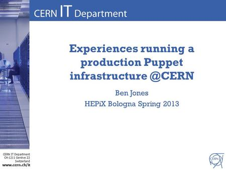 CERN IT Department CH-1211 Genève 23 Switzerland  t Experiences running a production Puppet Ben Jones HEPiX Bologna Spring.