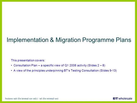 Business unit (for internal use only) / url (for external use) Implementation & Migration Programme Plans This presentation covers: Consultation Plan –