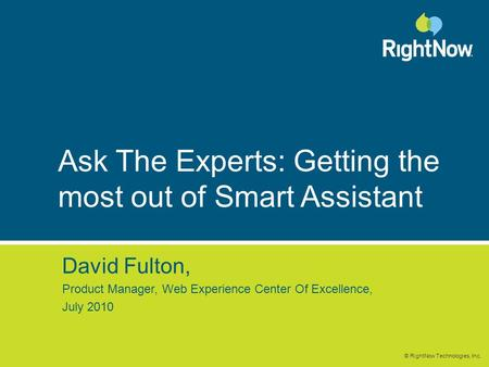 © RightNow Technologies, Inc. Ask The Experts: Getting the most out of Smart Assistant David Fulton, Product Manager, Web Experience Center Of Excellence,