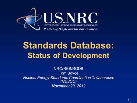 1 Standards Database: Status of Development NRC/RES/RGDB Tom Boyce Nuclear Energy Standards Coordination Collaborative (NESCC) November 29, 2012.