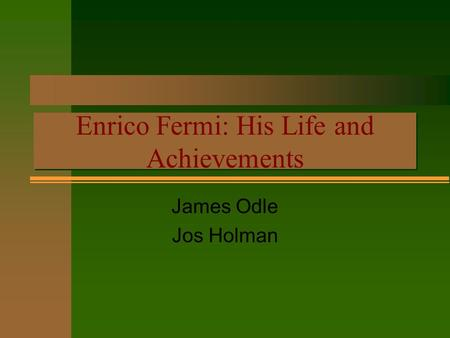 Enrico Fermi: His Life and Achievements Enrico Fermi: His Life and Achievements James Odle Jos Holman.