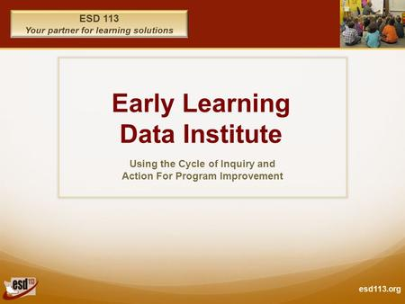 Esd113.org ESD 113 Your partner for learning solutions Early Learning Data Institute Using the Cycle of Inquiry and Action For Program Improvement.
