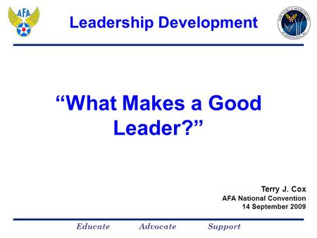 "Educate Advocate Support ""What Makes a Good Leader?"" Terry J. Cox AFA National Convention 14 September 2009 Leadership Development."