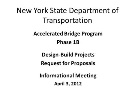 New York State Department of Transportation Accelerated Bridge Program Phase 1B Design-Build Projects Request for Proposals Informational Meeting April.