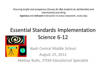 Essential Standards Implementation Science 6-12 Nash Central Middle School August 23, 2012 Melissa Butts, STEM Educational Specialist Ensuring bright and.