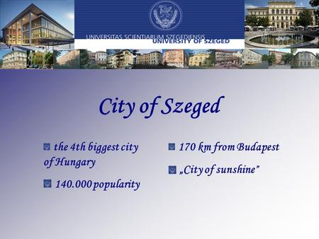 "City of Szeged the 4th biggest city of Hungary 140.000 popularity 170 km from Budapest ""City of sunshine """