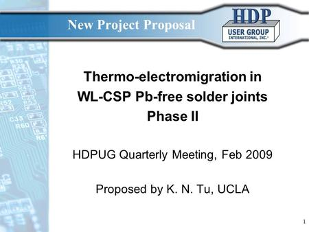 1 New Project Proposal Thermo-electromigration in WL-CSP Pb-free solder joints Phase II HDPUG Quarterly Meeting, Feb 2009 Proposed by K. N. Tu, UCLA.