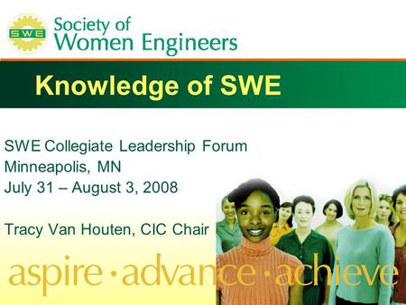 Knowledge of SWE SWE Collegiate Leadership Forum Minneapolis, MN July 31 – August 3, 2008 Tracy Van Houten, CIC Chair.