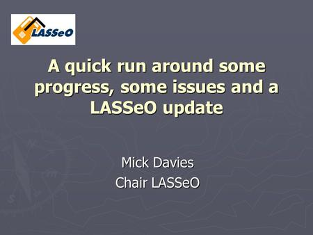 A quick run around some progress, some issues and a LASSeO update Mick Davies Chair LASSeO.