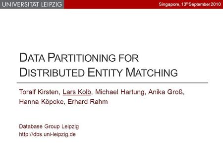 D ATA P ARTITIONING FOR D ISTRIBUTED E NTITY M ATCHING Toralf Kirsten, Lars Kolb, Michael Hartung, Anika Groß, Hanna Köpcke, Erhard Rahm Database Group.