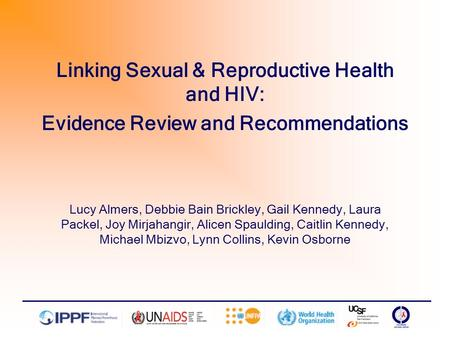 Linking Sexual & Reproductive Health and HIV: Evidence Review and Recommendations Lucy Almers, Debbie Bain Brickley, Gail Kennedy, Laura Packel, Joy Mirjahangir,