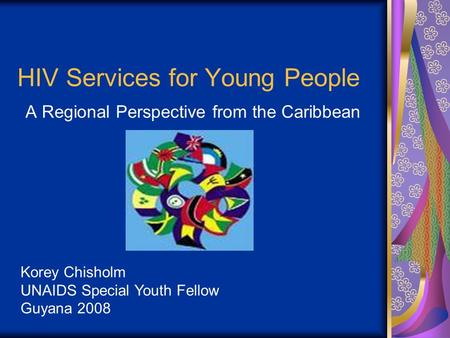 HIV Services for Young People A Regional Perspective from the Caribbean Korey Chisholm UNAIDS Special Youth Fellow Guyana 2008.