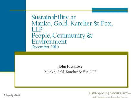 Sustainability at Manko, Gold, Katcher & Fox, LLP: People, Community & Environment December 2010 John F. Gullace Manko, Gold, Katcher & Fox, LLP © Copyright.