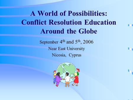 A World of Possibilities: Conflict Resolution Education Around the Globe September 4 th and 5 th, 2006 Near East University Nicosia, Cyprus.