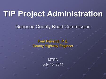 Genesee County Road Commission Fred Peivandi, P.E. County Highway Engineer MTPA July 15, 2011 TIP Project Administration.