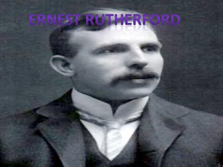 Ernest Rutherford was born 30 th August 1871 and died 19 th October 1937. One of the greatest experimental physicists of the 20 th century, Ernest Rutherford.