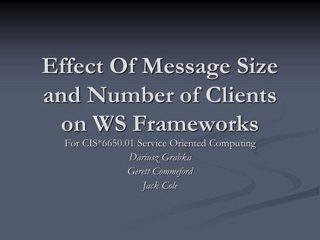 Effect Of Message Size and Number of Clients on WS Frameworks For CIS*6650.01 Service Oriented Computing Dariusz Grabka Gerett Commeford Jack Cole.