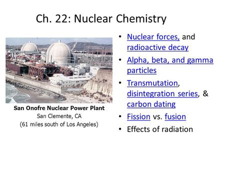 Ch. 22: Nuclear Chemistry Nuclear forces, and radioactive decay Nuclear forces, radioactive decay Alpha, beta, and gamma particles Alpha, beta, and gamma.