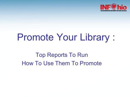 Promote Your Library : Top Reports To Run How To Use Them To Promote.