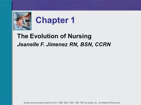The Evolution of Nursing Jeanelle F. Jimenez RN, BSN, CCRN Chapter 1 Mosby items and derived items © 2011, 2006, 2003, 1999, 1995, 1991 by Mosby, Inc.,