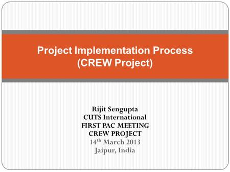 Rijit Sengupta CUTS International FIRST PAC MEETING CREW PROJECT 14 th March 2013 Jaipur, India Project Implementation Process (CREW Project)