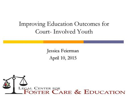 Improving Education Outcomes for Court- Involved Youth Jessica Feierman April 10, 2015.